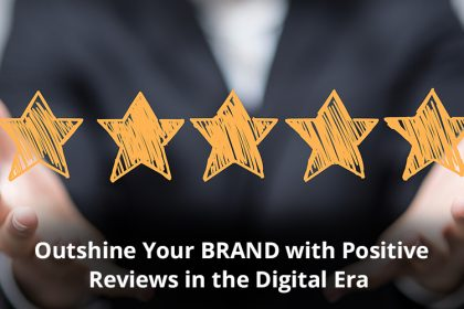 Outshine Your BRAND with Positive Reviews in the Digital Era